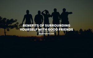 Benefits of Surrounding Yourself With Good Friends whattogetmy