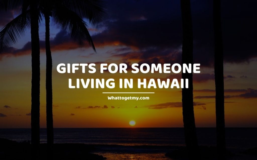 Gifts for Someone Living in Hawaii