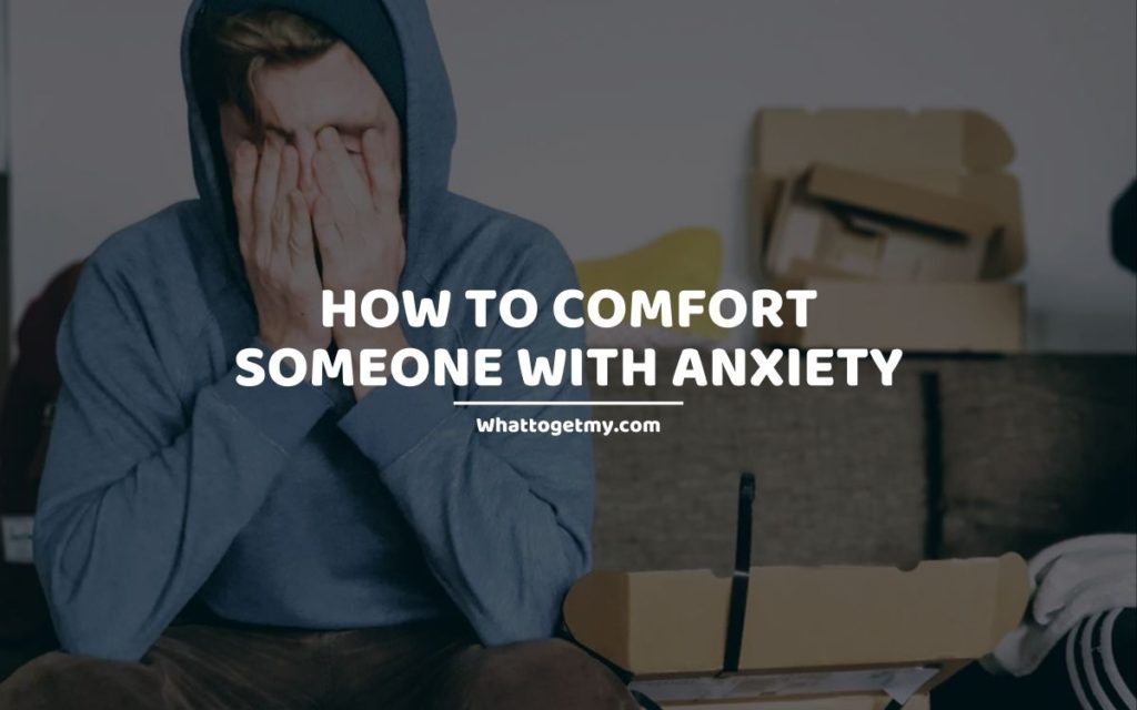 How to Comfort Someone With Anxiety whattogetmy