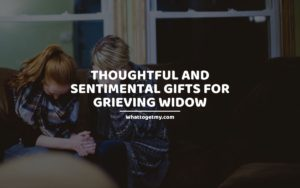 Thoughtful and Sentimental Gifts For Grieving Widow whattogetmy