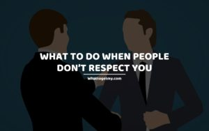 What to Do When People Don't Respect You whattogetmy