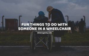 Fun Things to Do With Someone in a Wheelchair