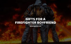 GIFTS FOR A FIREFIGHTER BOYFRIEND
