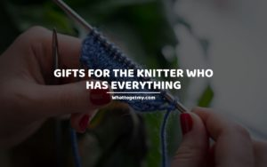 Gifts For The Knitter Who Has Everything