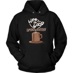Life is Good After Coffee Hoodie.