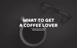 What To Get A Coffee Lover