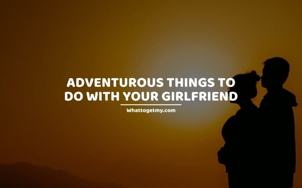 Adventurous Things To Do With Your Girlfriend