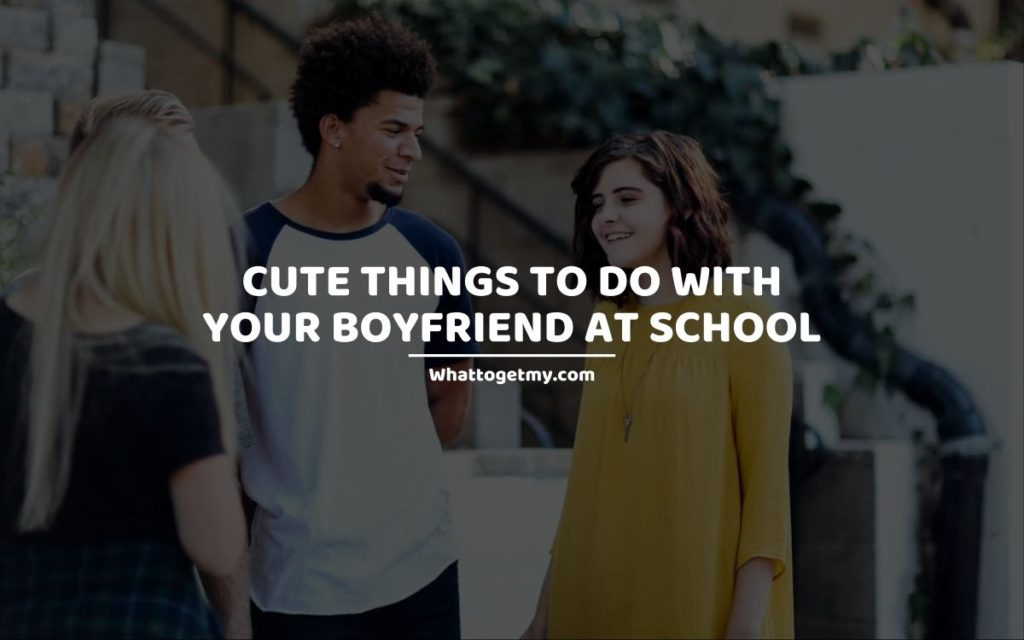 Cute Things to Do With Your Boyfriend at School