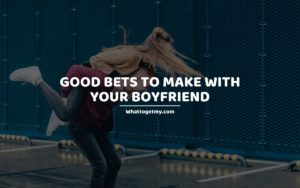 Good Bets to Make With Your Boyfriend
