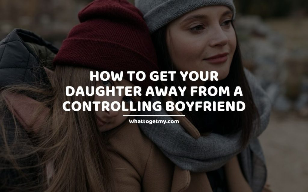 How to Get Your Daughter Away From a Controlling Boyfriend