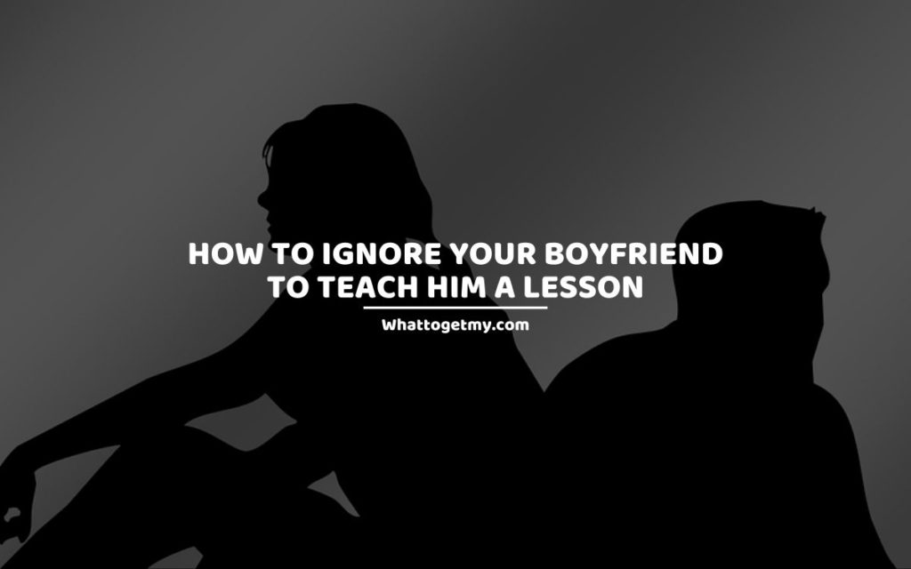 How to Ignore Your Boyfriend to Teach Him a Lesson