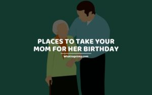 Places to Take Your Mom for Her Birthday