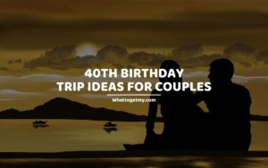 40th Birthday Trip Ideas For Couples