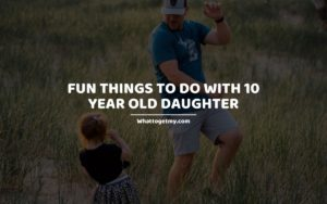 Fun Things To Do With 10 Year Old Daughter