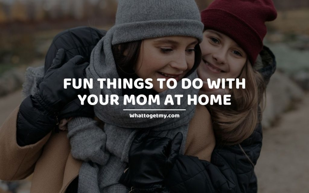 Fun Things to Do With Your Mom at Home (1)