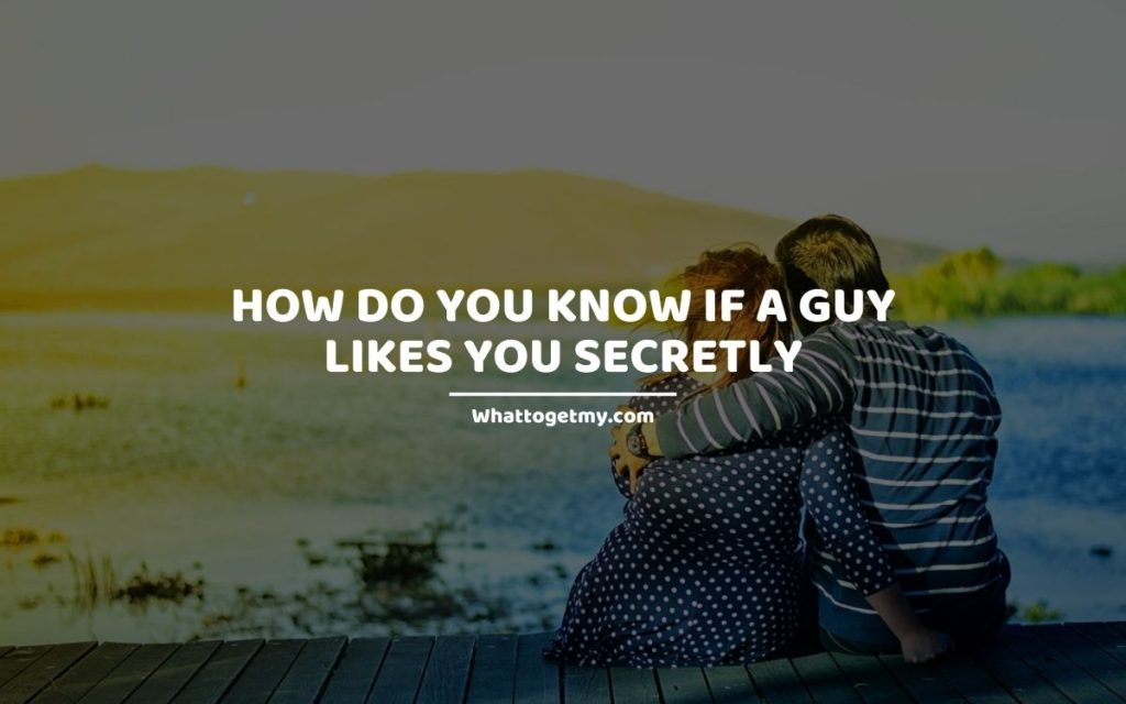 How Do You Know if a Guy Likes You Secretly
