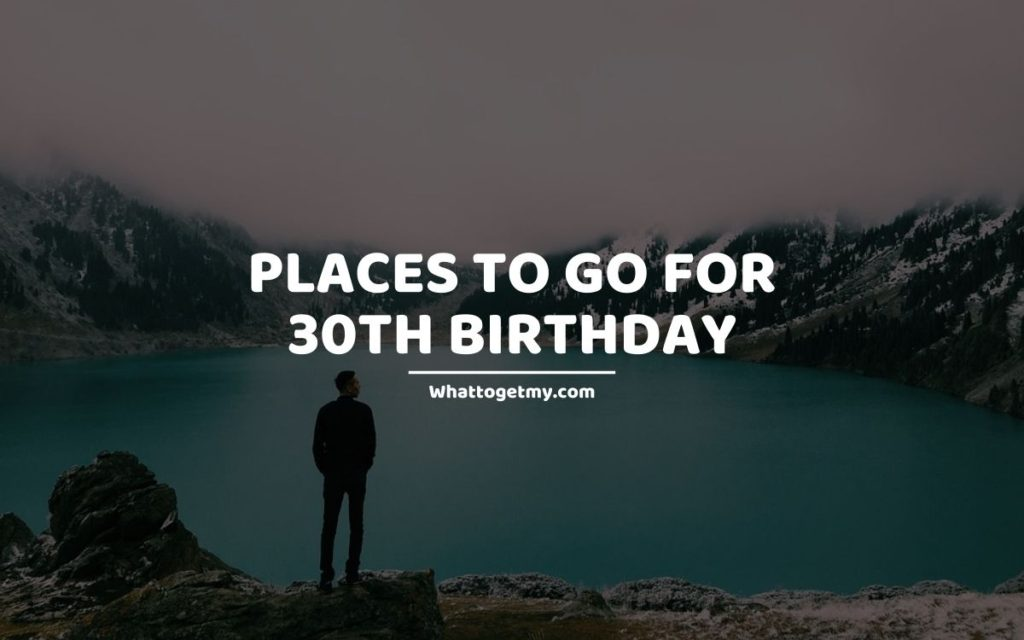 Places To Go For 30th Birthday