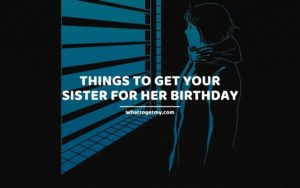 Things To Get Your Sister For Her Birthday