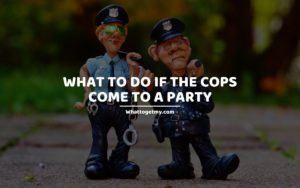 WHAT TO DO IF THE COPS COME TO A PARTY
