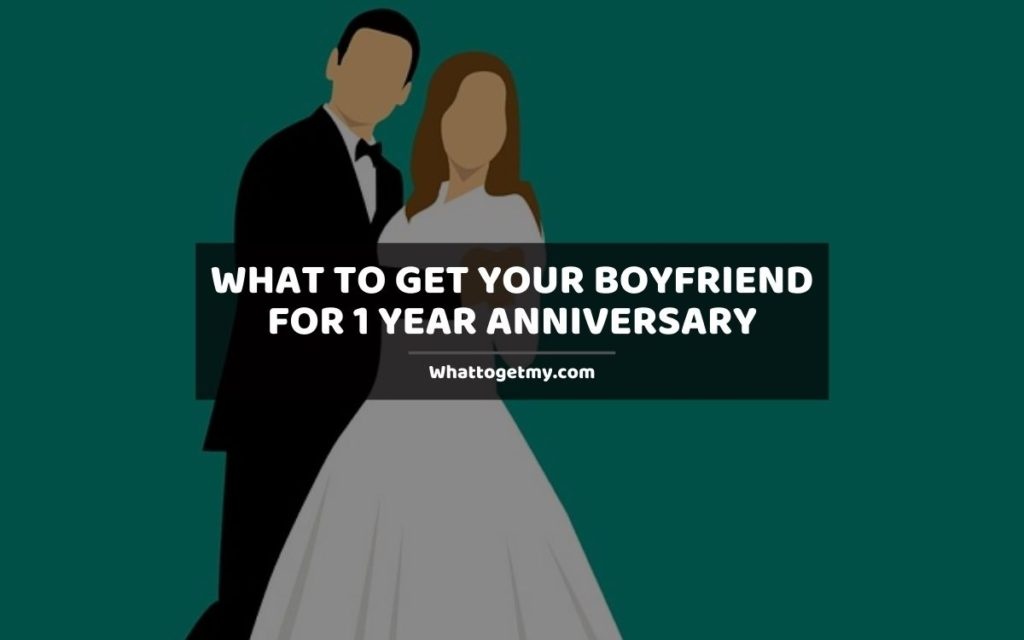 What To Get Your Boyfriend For 1 Year Anniversary