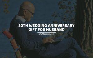 30TH WEDDING ANNIVERSARY GIFT FOR HUSBAND