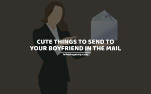 CUTE THINGS TO SEND TO YOUR BOYFRIEND IN THE MAIL