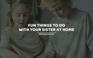 Fun Things To Do With Your Sister At Home