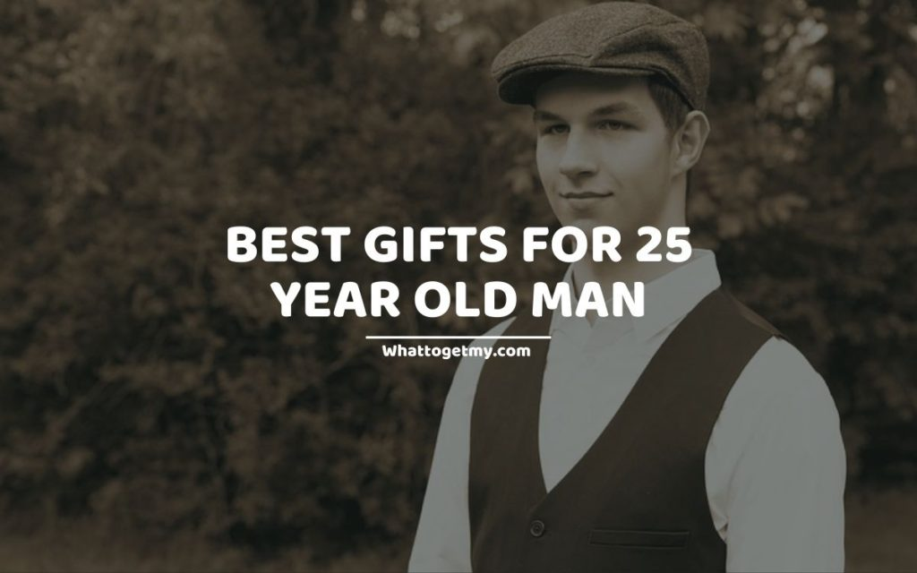 Best Gifts For 25 Year Old Man WTGM