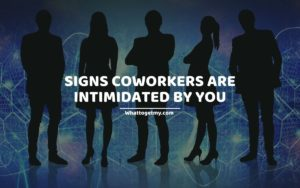SIGNS COWORKERS ARE INTIMIDATED BY YOU