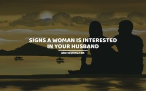 Signs a woman is interested in your husband