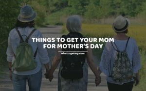 Things To Get Your Mom For Mother's Day