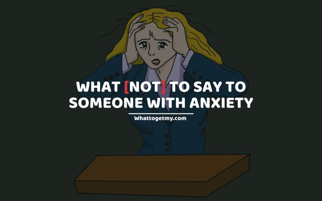 WHAT [NOT] TO SAY TO SOMEONE WITH ANXIETY