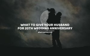 What To Give Your Husband For 20th Wedding Anniversary