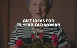GIFT IDEAS FOR 75-YEAR-OLD WOMAN