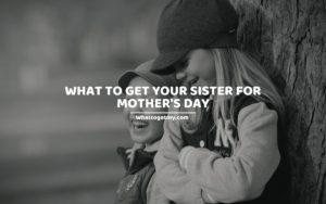 What to Get Your Sister for Mother's Day