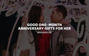 GOOD ONE- MONTH ANNIVERSARY GIFTS FOR HER