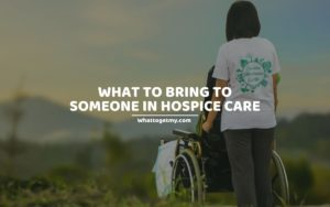 What to Bring to Someone in Hospice Care