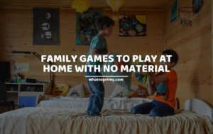 FAMILY GAMES TO PLAY AT HOME WITH NO MATERIAL