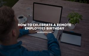 HOW TO CELEBRATE A REMOTE EMPLOYEES BIRTHDAY