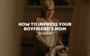 HOW TO IMPRESS YOUR BOYFRIEND'S MOM