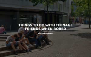 THINGS TO DO WITH TEENAGE FRIENDS WHEN BORED