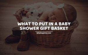 WHAT TO PUT IN A BABY SHOWER GIFT BASKET