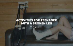 ACTIVITIES FOR TEENAGER WITH A BROKEN LEG