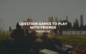 15 INTERESTING QUESTION GAMES TO PLAY WITH FRIENDS