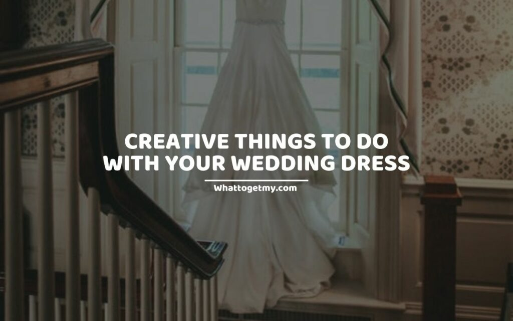 CREATIVE THINGS TO DO WITH YOUR WEDDING DRESS