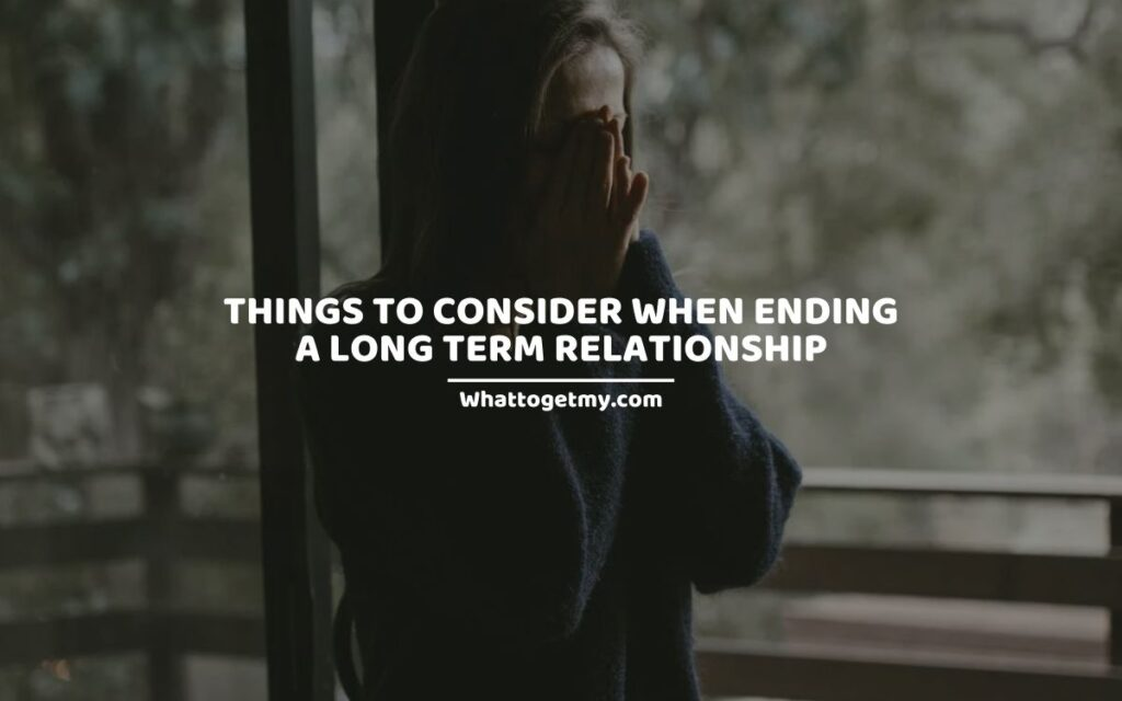 15 Important Things To Consider When Ending A Long Term Relationship.