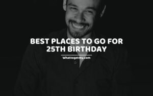 Best Places To Go For 25th Birthday