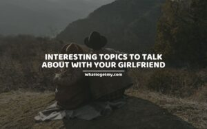 35 Interesting Topics To Talk About With Your Girlfriend