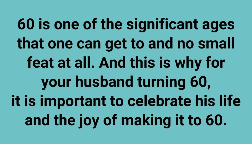 60 is one of the significant ages that one can get to and no small feat at all. And this is why for your husband turning 60, it is important to celebrate his life and the joy of making it to 60.