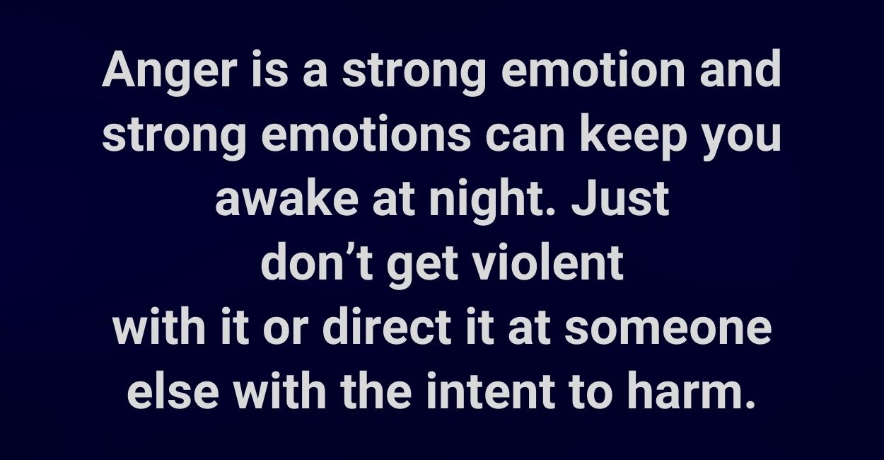 Anger is a strong emotion and strong emotions can keep you awake at night. Just don't get violent with it or direct it at someone else with the intent to harm.